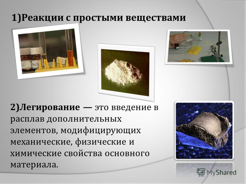 1)Реакции с простыми веществами 2)Легирование это введение в расплав дополнительных элементов, модифицирующих механические, физические и химические свойства основного материала.
