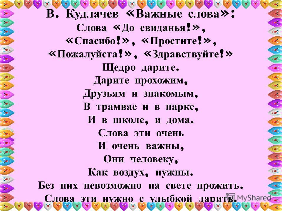 В. Кудлачев « Важные слова »: Слова « До свиданья !», « Спасибо !», « Простите !», « Пожалуйста !», « Здравствуйте !» Щедро дарите. Дарите прохожим, Друзьям и знакомым, В трамвае и в парке, И в школе, и дома. Слова эти очень И очень важны, Они челове