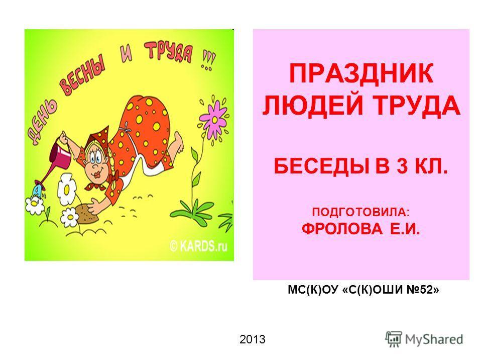 ПРАЗДНИК ЛЮДЕЙ ТРУДА БЕСЕДЫ В 3 КЛ. ПОДГОТОВИЛА: ФРОЛОВА Е.И. МС(К)ОУ «С(К)ОШИ 52» 2013