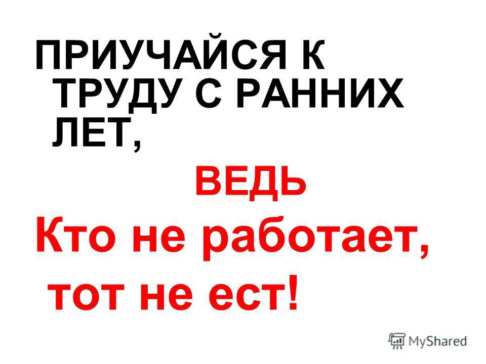 ПРИУЧАЙСЯ К ТРУДУ С РАННИХ ЛЕТ, ВЕДЬ Кто не работает, тот не ест!