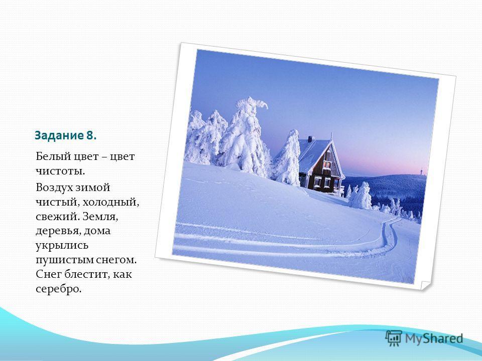 Задание 8. Белый цвет – цвет чистоты. Воздух зимой чистый, холодный, свежий. Земля, деревья, дома укрылись пушистым снегом. Снег блестит, как серебро.
