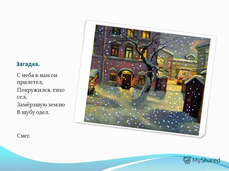 Загадка. С неба к нам он прилетел, Покружился, тихо сел, Замёрзшую землю В шубу одел. Снег.