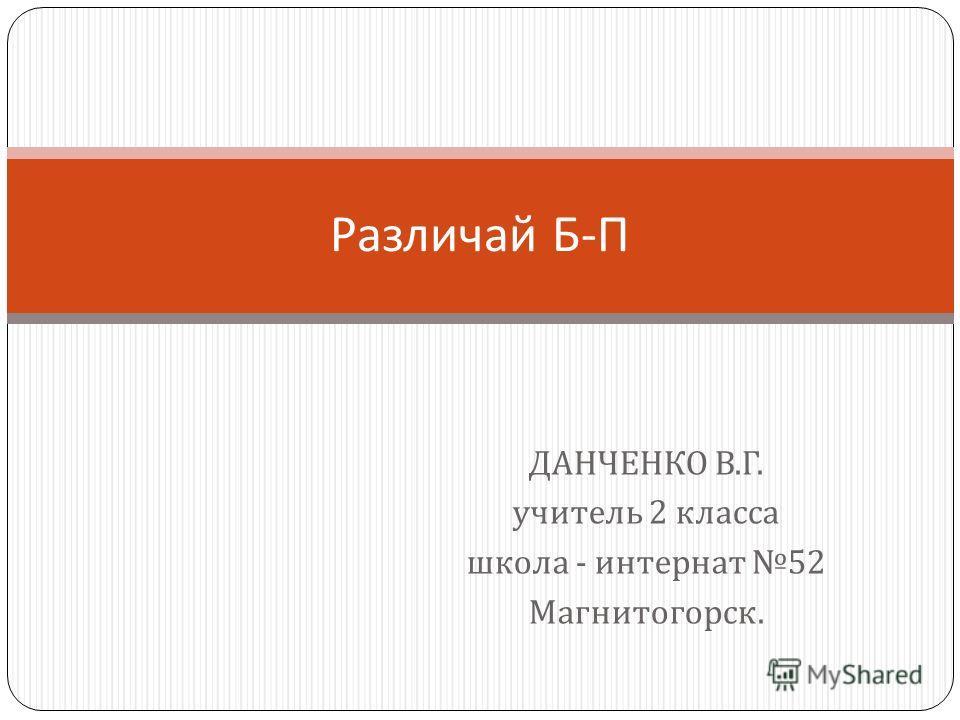 ДАНЧЕНКО В. Г. учитель 2 класса школа - интернат 52 Магнитогорск. Различай Б - П