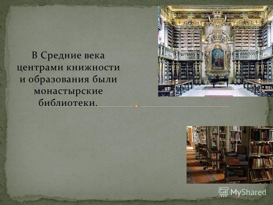 В Средние века центрами книжности и образования были монастырские библиотеки.