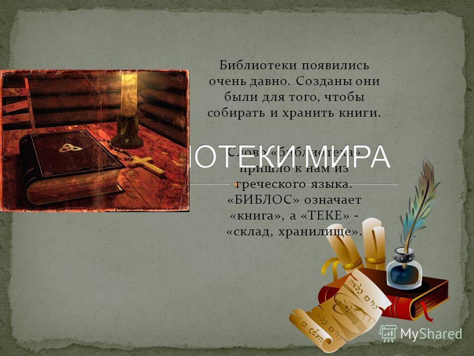 Библиотеки появились очень давно. Созданы они были для того, чтобы собирать и хранить книги. Слово «библиотека» пришло к нам из греческого языка. «БИБЛОС» означает «книга», а «ТЕКЕ» - «склад, хранилище».