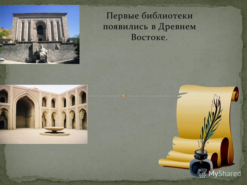 Первые библиотеки появились в Древнем Востоке.