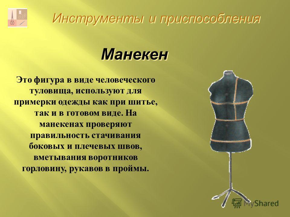 Инструменты и приспособления Манекен Это фигура в виде человеческого туловища, используют для примерки одежды как при шитье, так и в готовом виде. На манекенах проверяют правильность стачивания боковых и плечевых швов, вметывания воротников горловину