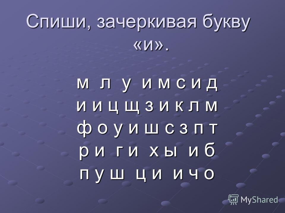 Спиши, зачеркивая букву «и». м л у и м с и д и и ц щ з и к л м ф о у и ш с з п т р и г и х ы и б п у ш ц и и ч о