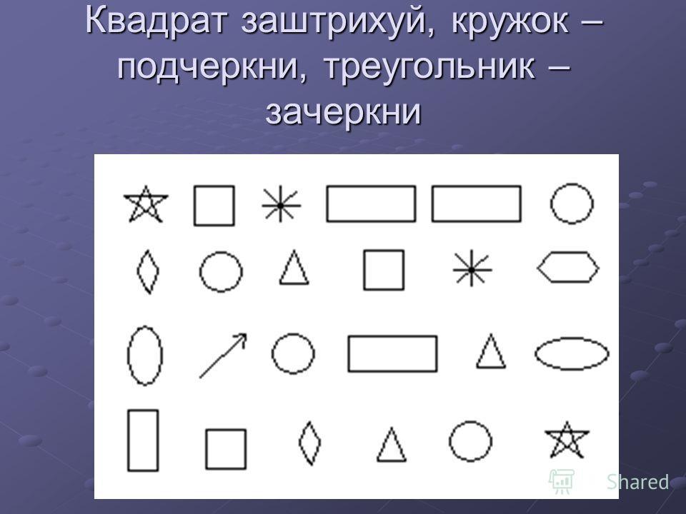 Квадрат заштрихуй, кружок – подчеркни, треугольник – зачеркни