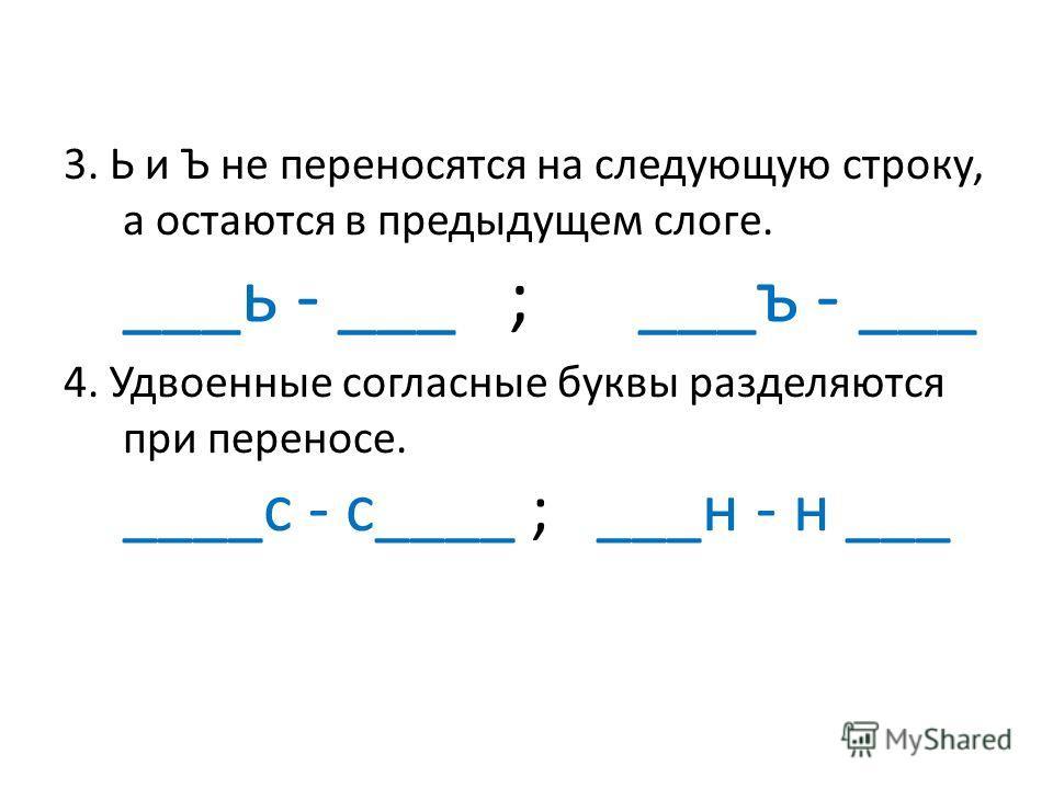 3. Ь и Ъ не переносятся на следующую строку, а остаются в предыдущем слоге. ___ь - ___ ; ___ъ - ___ 4. Удвоенные согласные буквы разделяются при переносе. ____с - с____ ; ___н - н ___