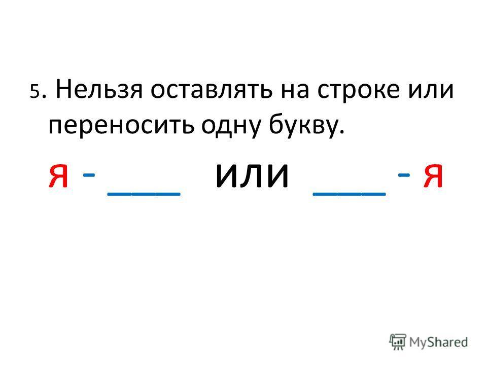 5. Нельзя оставлять на строке или переносить одну букву. я - ___ или ___ - я