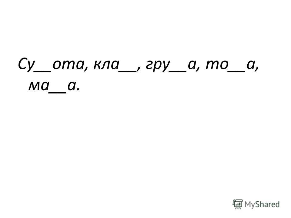 Су__ота, кла__, гру__а, то__а, ма__а.