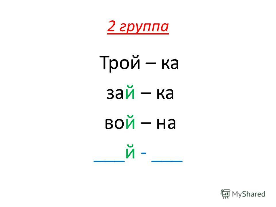 2 группа Трой – ка зай – ка вой – на ___й - ___