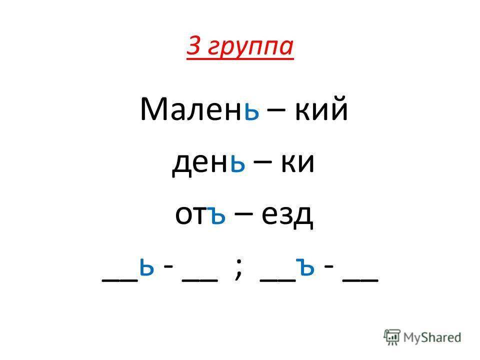 3 группа Малень – кий день – ки отъ – езд __ь - __ ; __ъ - __