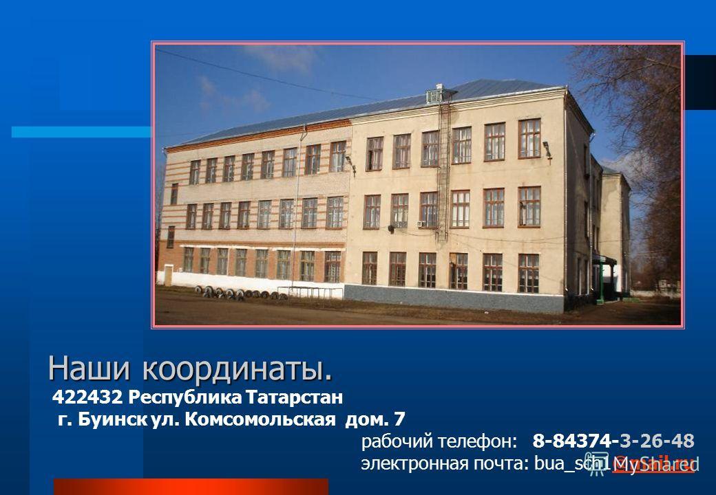Наши координаты. 422432 Республика Татарстан г. Буинск ул. Комсомольская дом. 7 рабочий телефон: 8-84374-3-26-48 электронная почта: bua_sch1@mail.ru@mail.ru