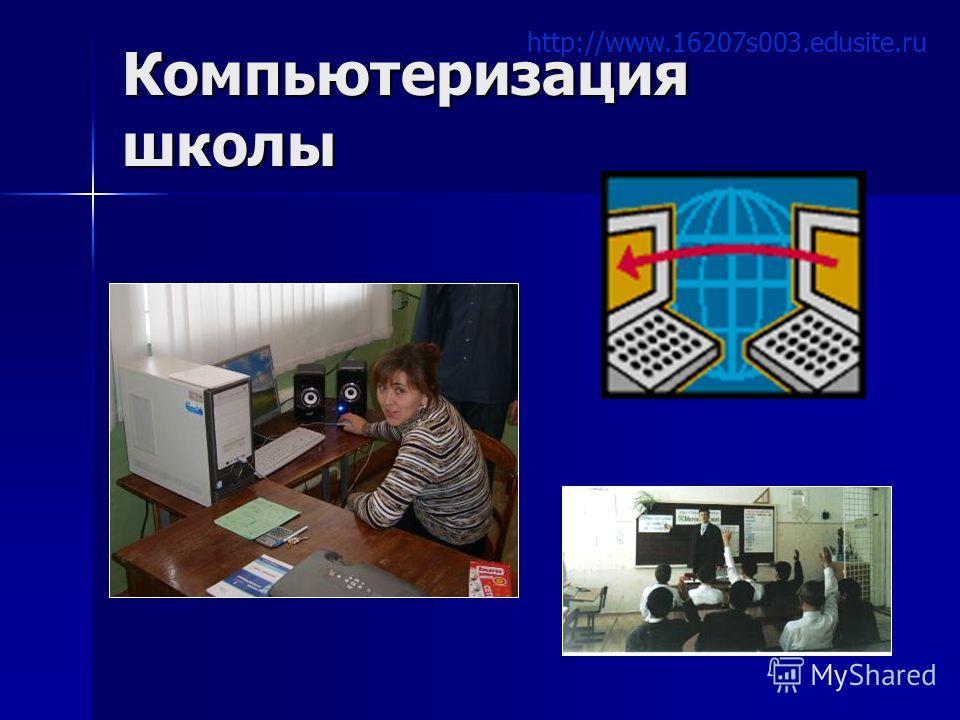 Компьютеризация школы http://www.16207s003.edusite.ru