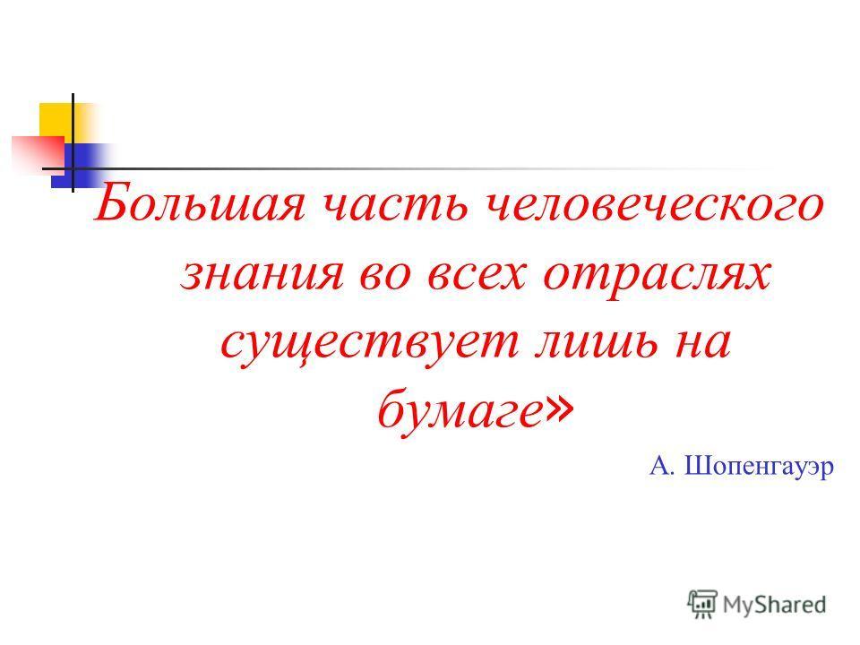 Большая часть человеческого знания во всех отраслях существует лишь на бумаге » А. Шопенгауэр