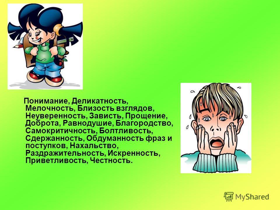 Понимание, Деликатность, Мелочность, Близость взглядов, Неуверенность, Зависть, Прощение, Доброта, Равнодушие, Благородство, Самокритичность, Болтливость, Сдержанность, Обдуманность фраз и поступков, Нахальство, Раздражительность, Искренность, Привет