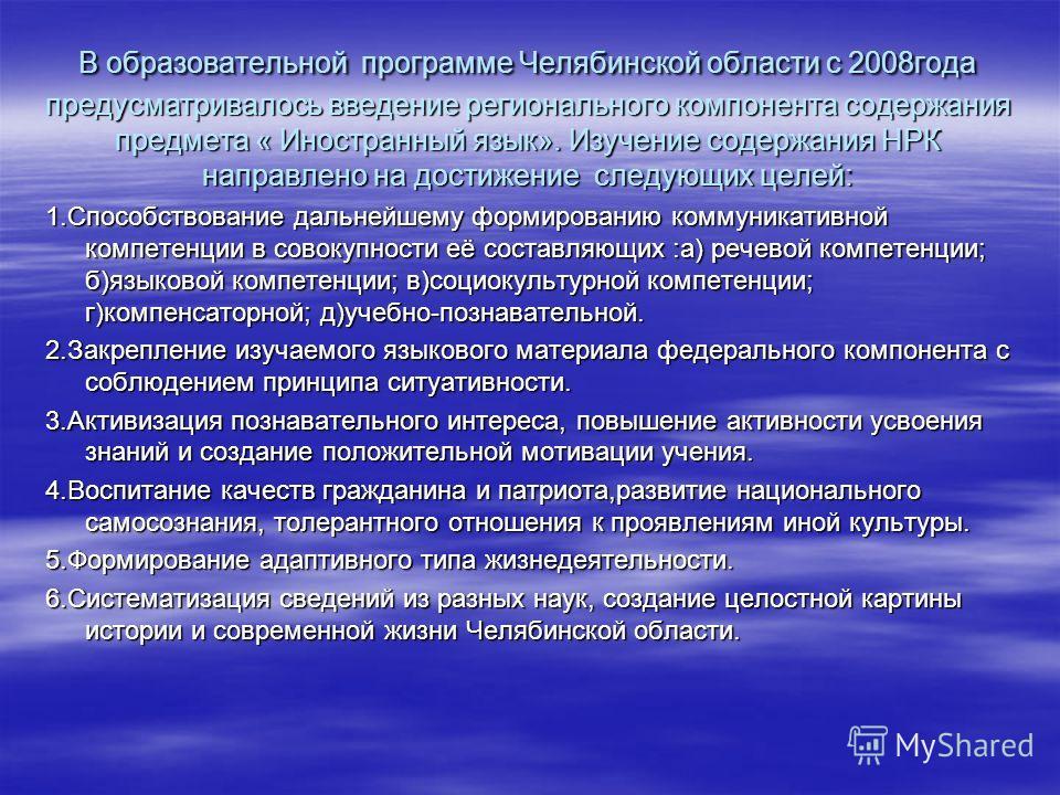 В образовательной программе Челябинской области с 2008года предусматривалось введение регионального компонента содержания предмета « Иностранный язык». Изучение содержания НРК направлено на достижение следующих целей: 1.Способствование дальнейшему фо