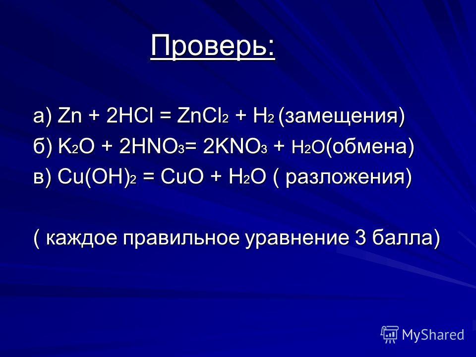 Проверь: Проверь: а) Zn + 2HCl = ZnCl 2 + H 2 (замещения) б) K 2 O + 2HNO 3 = 2KNO 3 + H 2 O (обмена) в) Cu(OH) 2 = CuO + H 2 O ( разложения) ( каждое правильное уравнение 3 балла)