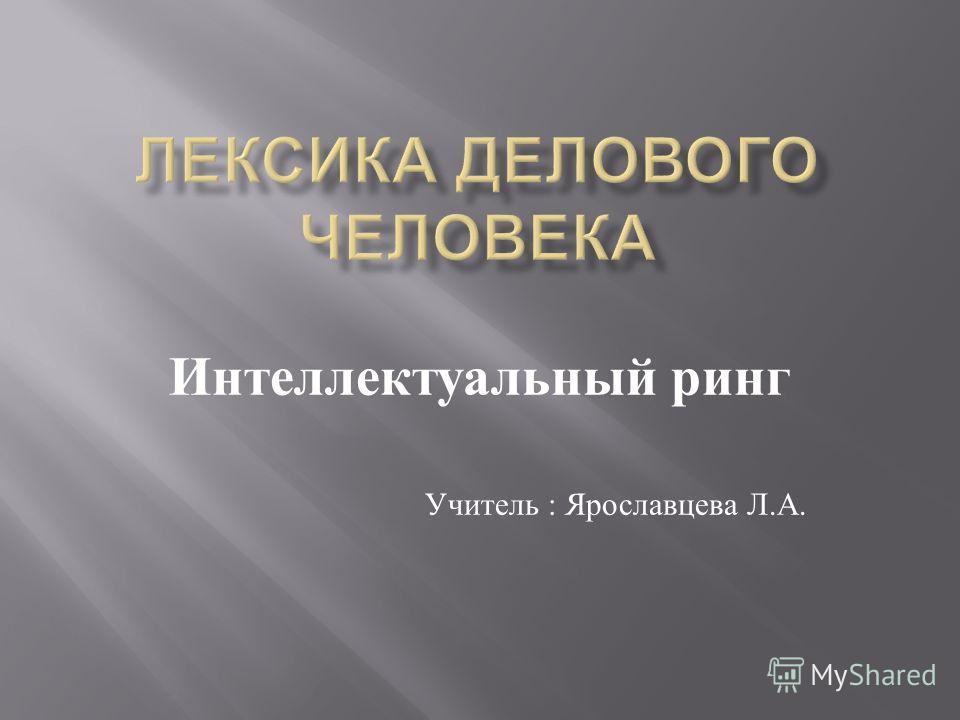 Интеллектуальный ринг Учитель : Ярославцева Л. А.