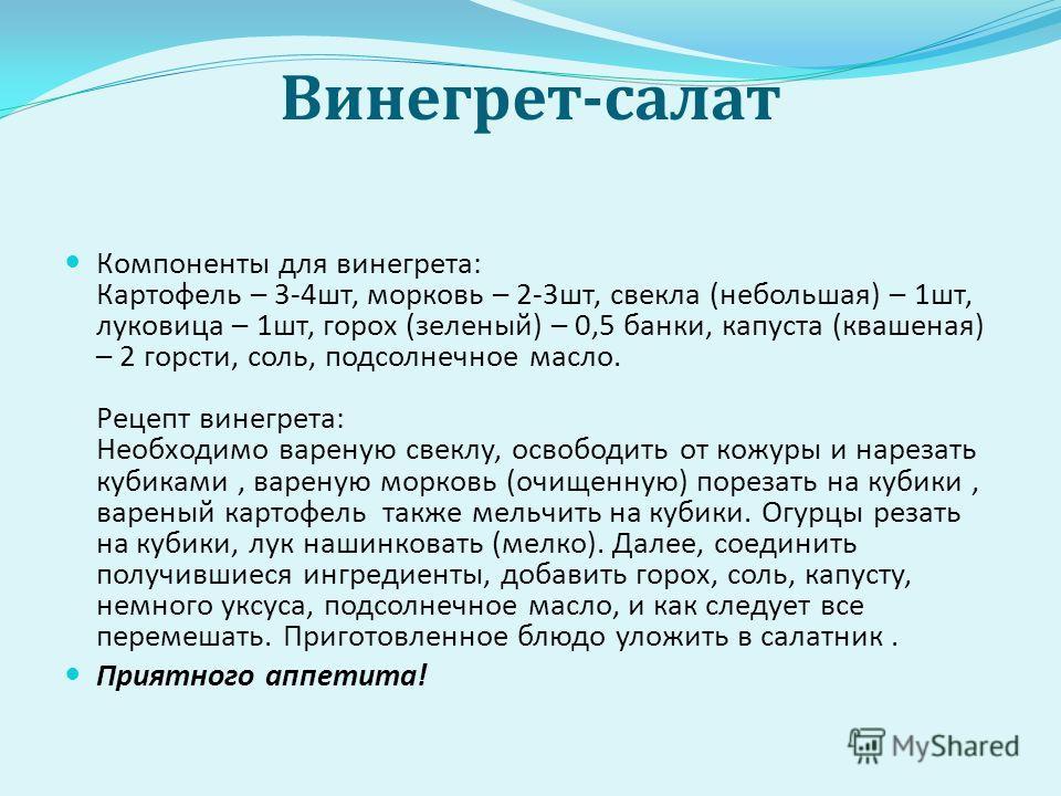 Винегрет - салат Компоненты для винегрета : Картофель – 3-4 шт, морковь – 2-3 шт, свекла ( небольшая ) – 1 шт, луковица – 1 шт, горох ( зеленый ) – 0,5 банки, капуста ( квашеная ) – 2 горсти, соль, подсолнечное масло. Рецепт винегрета : Необходимо ва