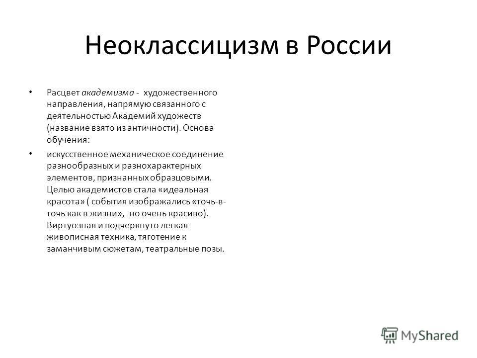 Неоклассицизм в России Расцвет академизма - художественного направления, напрямую связанного с деятельностью Академий художеств (название взято из античности). Основа обучения: искусственное механическое соединение разнообразных и разнохарактерных эл
