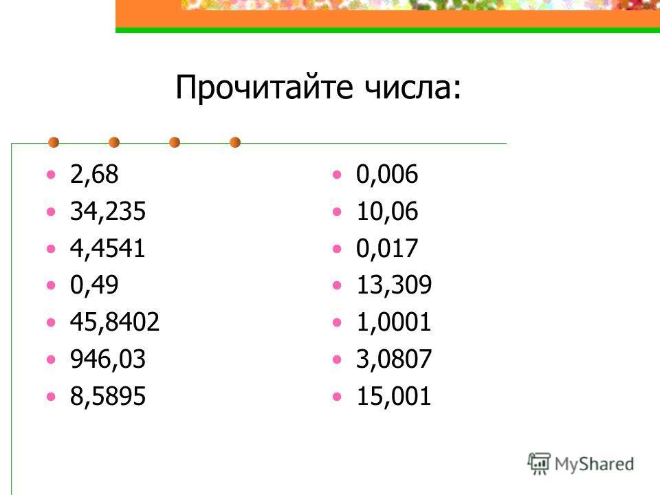 Прочитайте числа: 2,68 34,235 4,4541 0,49 45,8402 946,03 8,5895 0,006 10,06 0,017 13,309 1,0001 3,0807 15,001