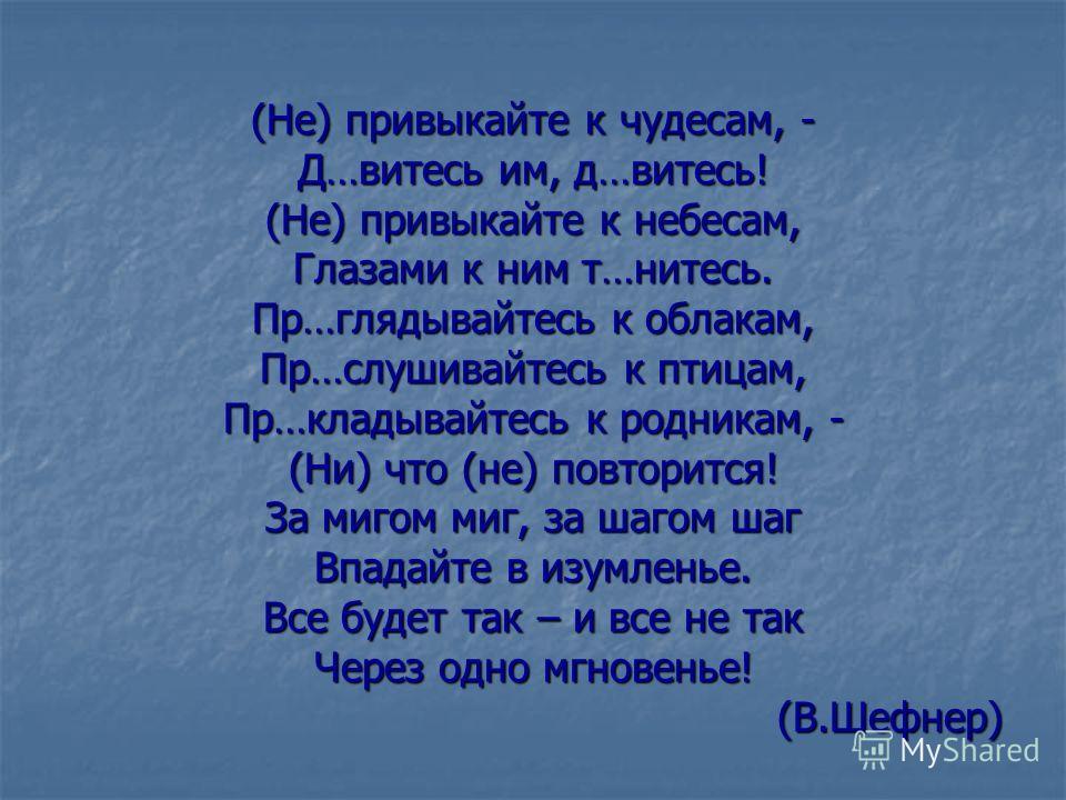 (Не) привыкайте к чудесам, - Д…витесь им, д…витесь! (Не) привыкайте к небесам, Глазами к ним т…нитесь. Пр…глядывайтесь к облакам, Пр…слушивайтесь к птицам, Пр…кладывайтесь к родникам, - (Ни) что (не) повторится! За мигом миг, за шагом шаг Впадайте в