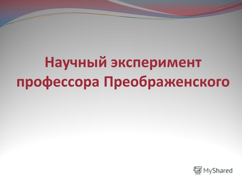 Научный эксперимент профессора Преображенского
