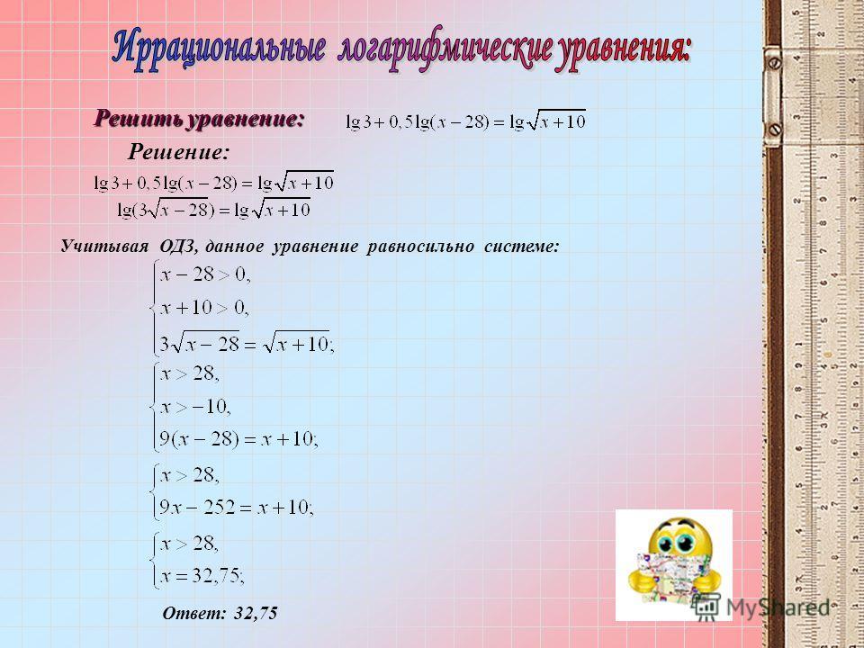Учитывая ОДЗ, данное уравнение равносильно системе: Ответ: 32,75 Решение: Решить уравнение: