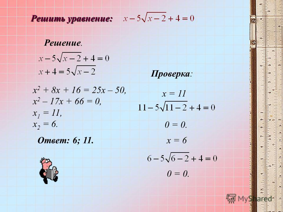 Решить уравнение: Решение. х 2 + 8х + 16 = 25х – 50, х 2 – 17х + 66 = 0, х 1 = 11, х 2 = 6. х = 6 0 = 0. Проверка: 0 = 0. х = 11 Ответ: 6; 11.