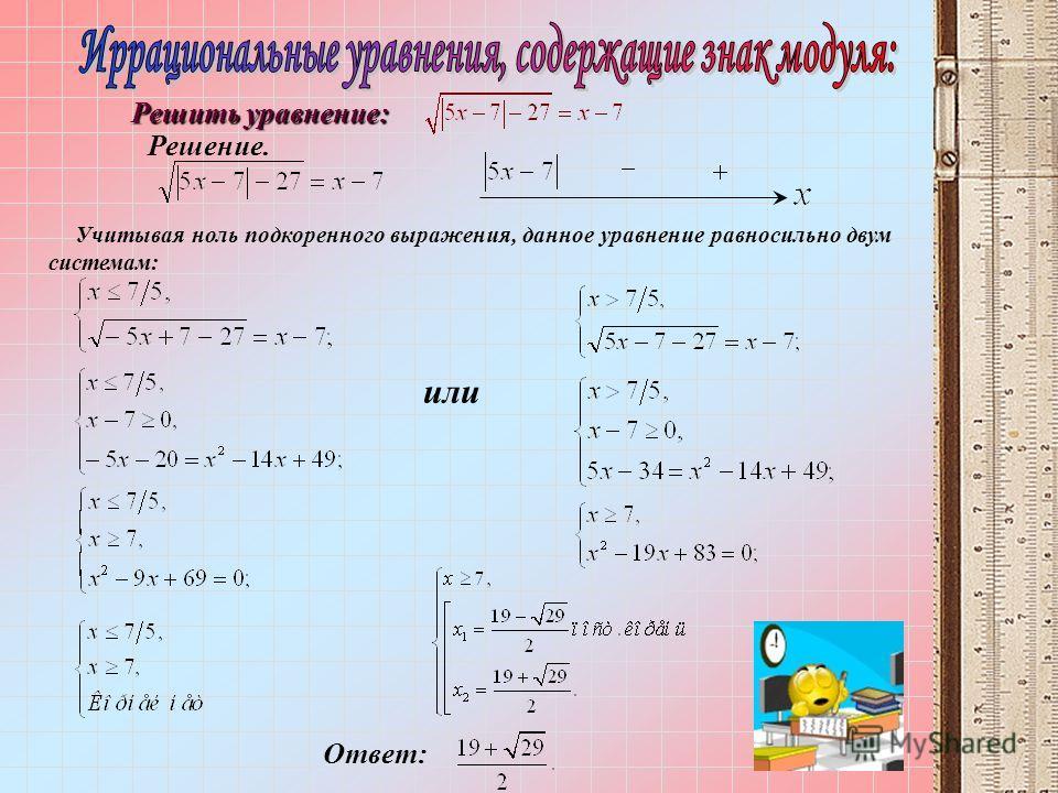 Решить уравнение: Решение. Учитывая ноль подкоренного выражения, данное уравнение равносильно двум системам: или Ответ: