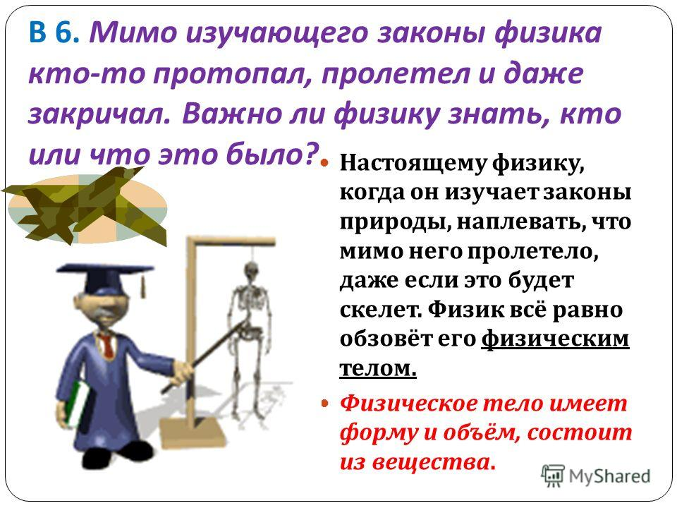 В 6. Мимо изучающего законы физика кто - то протопал, пролетел и даже закричал. Важно ли физику знать, кто или что это было ? Настоящему физику, когда он изучает законы природы, наплевать, что мимо него пролетело, даже если это будет скелет. Физик вс