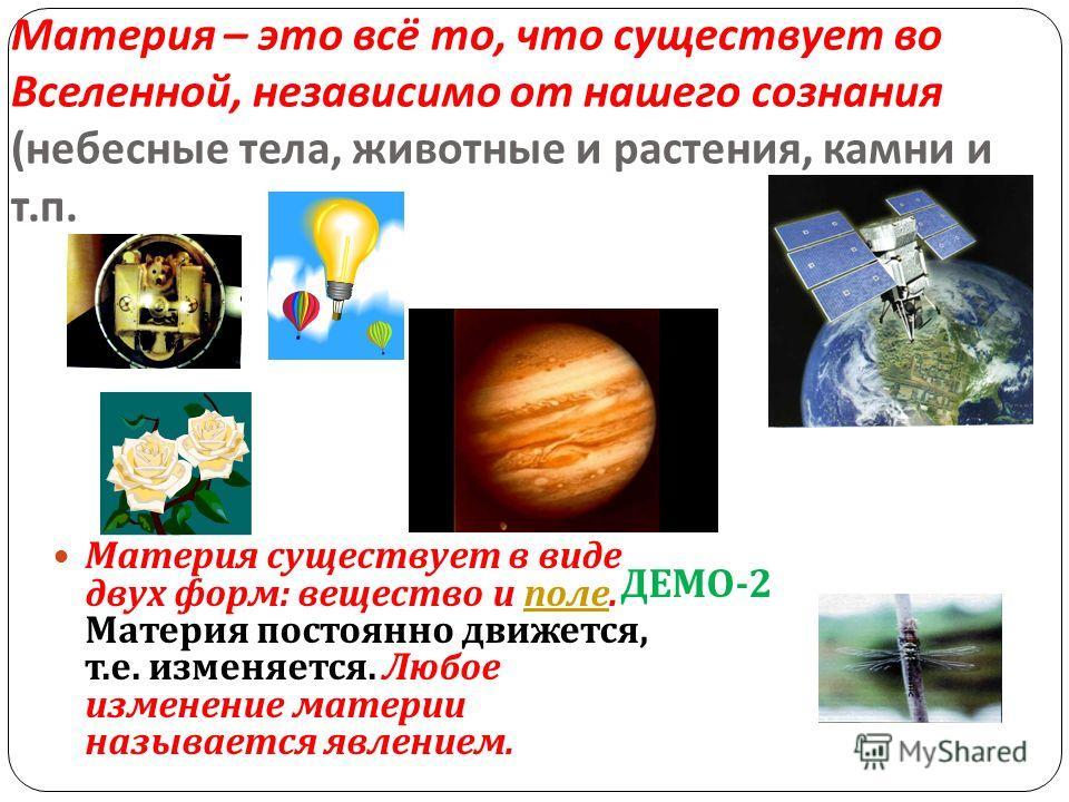 Материя – это всё то, что существует во Вселенной, независимо от нашего сознания ( небесные тела, животные и растения, камни и т. п. Материя существует в виде двух форм : вещество и поле. Материя постоянно движется, т. е. изменяется. Любое изменение