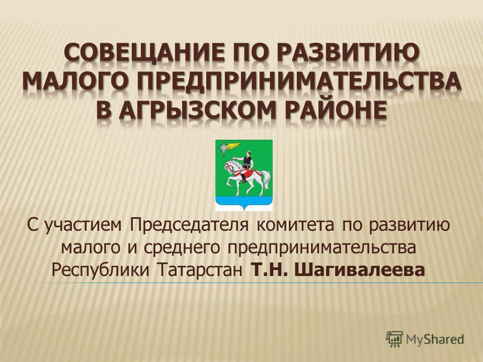 С участием Председателя комитета по развитию малого и среднего предпринимательства Республики Татарстан Т.Н. Шагивалеева