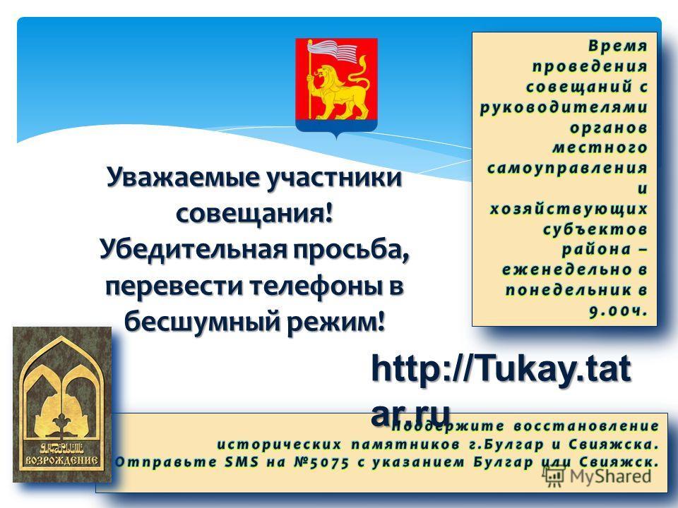 Уважаемые участники совещания! Убедительная просьба, перевести телефоны в бесшумный режим! http://Tukay.tat ar.ru