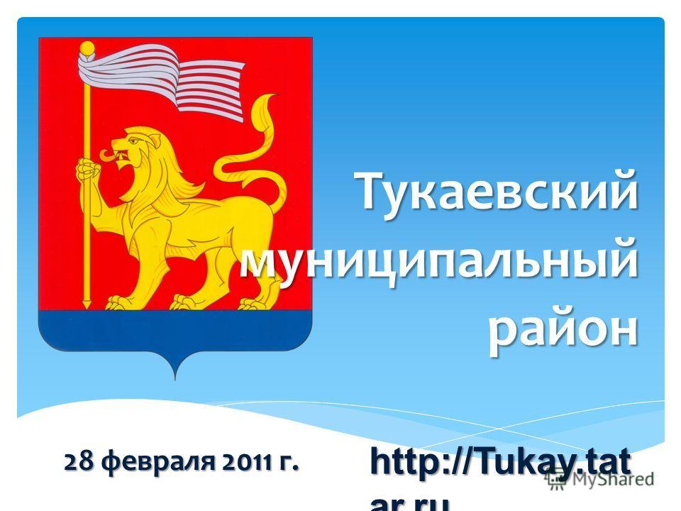 Тукаевский муниципальный район 28 февраля 2011 г. http://Tukay.tat ar.ru