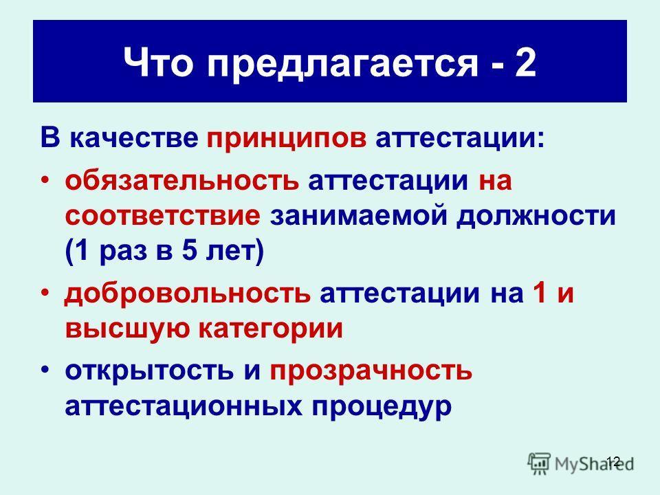 12 Что предлагается - 2 В качестве принципов аттестации: обязательность аттестации на соответствие занимаемой должности (1 раз в 5 лет) добровольность аттестации на 1 и высшую категории открытость и прозрачность аттестационных процедур