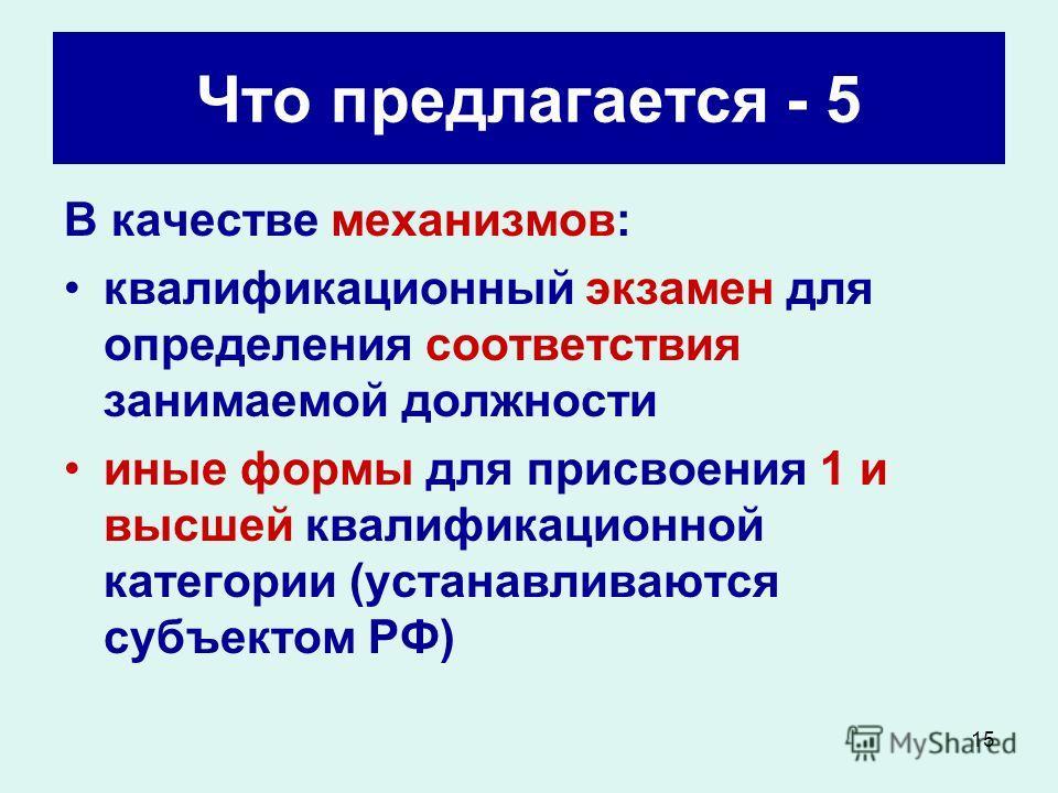 15 Что предлагается - 5 В качестве механизмов: квалификационный экзамен для определения соответствия занимаемой должности иные формы для присвоения 1 и высшей квалификационной категории (устанавливаются субъектом РФ)