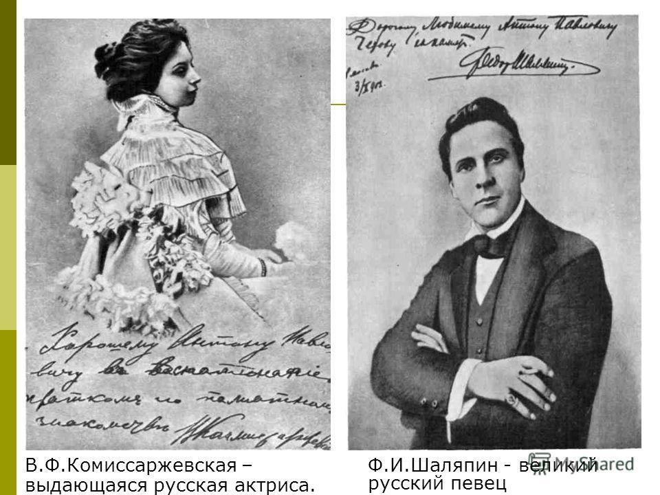 Ф.И.Шаляпин - великий русский певец В.Ф.Комиссаржевская – выдающаяся русская актриса.