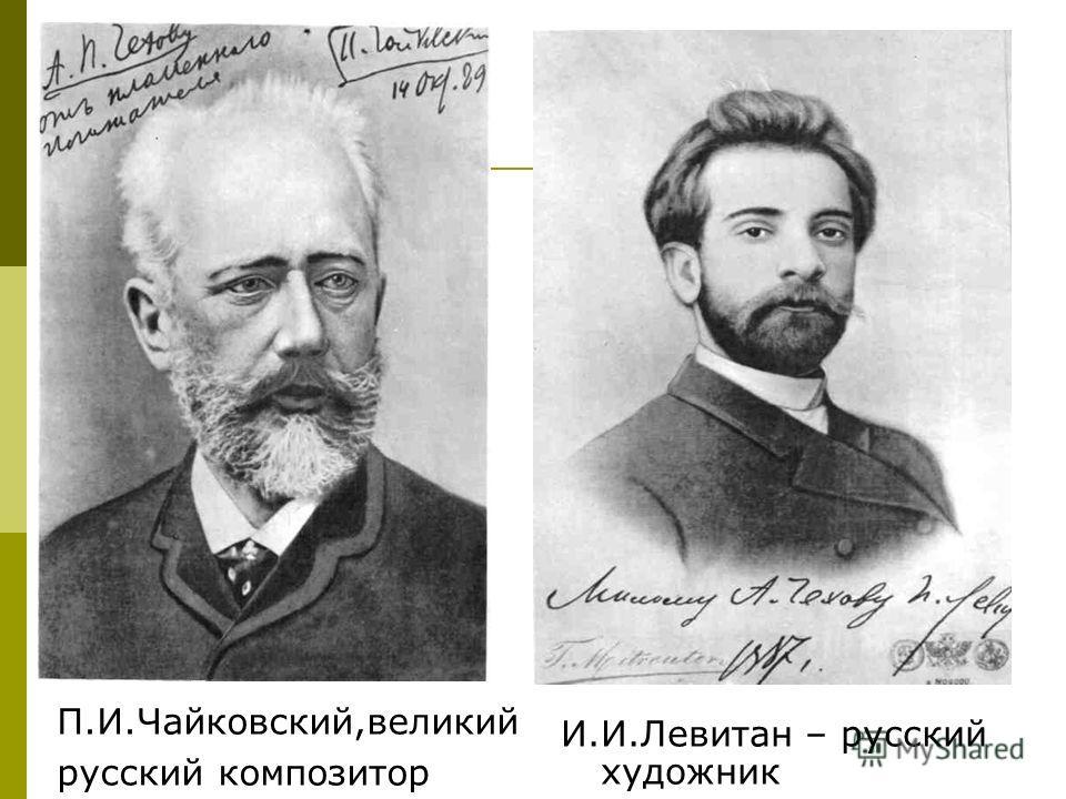И.И.Левитан – русский художник П.И.Чайковский,великий русский композитор