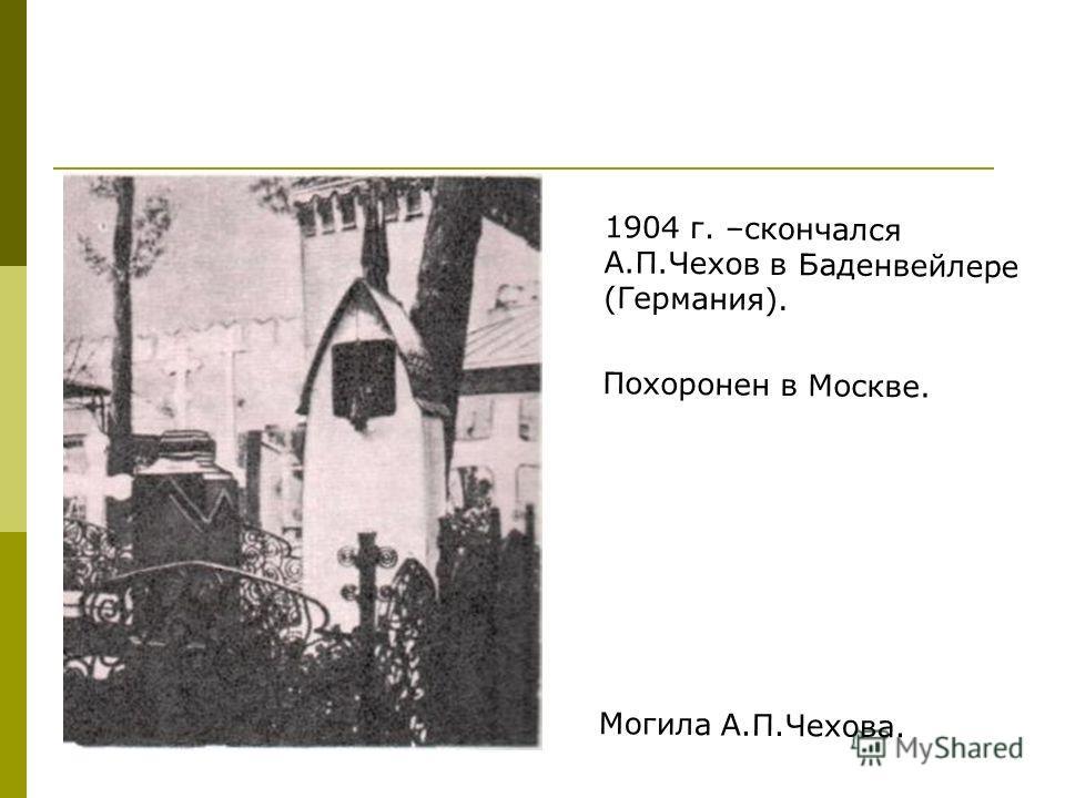 1904 г. –скончался А.П.Чехов в Баденвейлере (Германия). Похоронен в Москве. Могила А.П.Чехова.