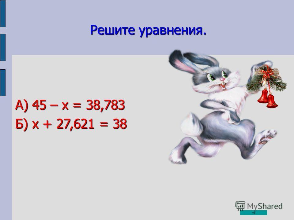 Решите уравнения. А) 45 – х = 38,783 Б) х + 27,621 = 38