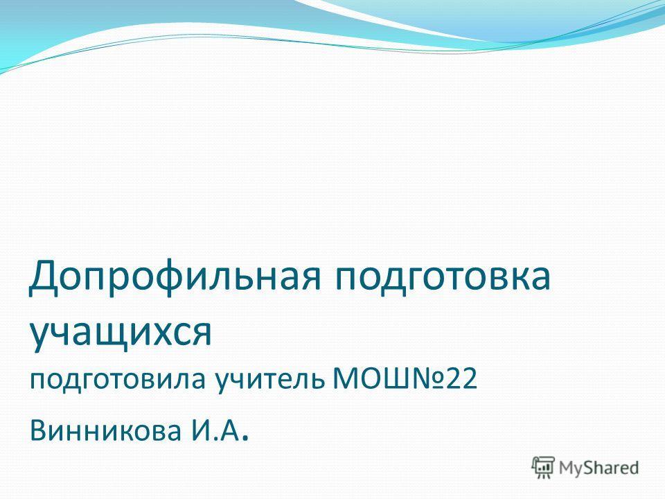 Допрофильная подготовка учащихся подготовила учитель МОШ22 Винникова И.А.