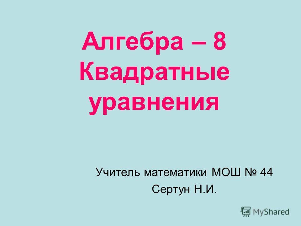 Алгебра – 8 Квадратные уравнения Учитель математики МОШ 44 Сертун Н.И.