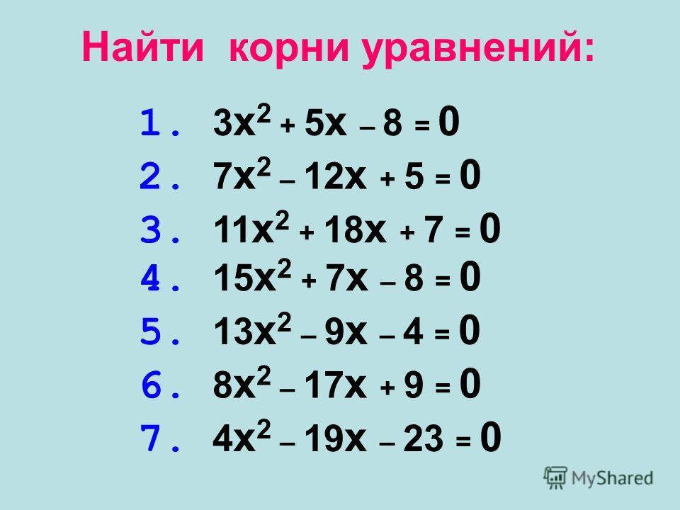 1. 3 x 2 + 5 x – 8 = 0 Найти корни уравнений: 2. 7 x 2 – 12 x + 5 = 0 3. 11 x 2 + 18 x + 7 = 0 4. 15 x 2 + 7 x – 8 = 0 5. 13 x 2 – 9 x – 4 = 0 6. 8 x 2 – 17 x + 9 = 0 7. 4 x 2 – 19 x – 23 = 0