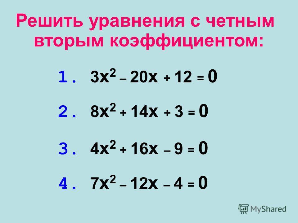 Решить уравнения с четным 1. 3 x 2 – 20 x + 12 = 0 2. 8 x 2 + 14 x + 3 = 0 3. 4 x 2 + 16 x – 9 = 0 4. 7 x 2 – 12 x – 4 = 0 вторым коэффициентом: