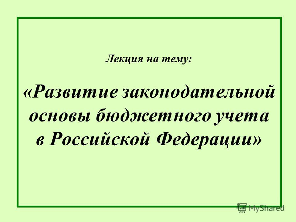Лекция на тему: «Развитие законодательной основы бюджетного учета в Российской Федерации»