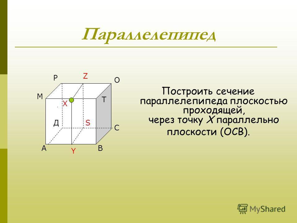 Д Параллелепипед Построить сечение параллелепипеда плоскостью проходящей, через точку Х параллельно плоскости (ОСВ). АВ С М Р О Т Д Х Y Z S